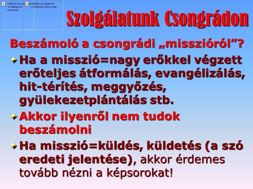 """Szolgálatunk Csongrádon Beszámoló a csongrádi """"misszióról""""? Ha a misszió=nagy erőkkel végzett erőteljes átformálás, evangélizálás, hit-térítés, meggyő"""