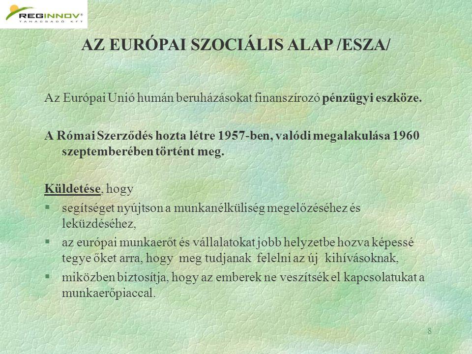 8 AZ EURÓPAI SZOCIÁLIS ALAP /ESZA/ Az Európai Unió humán beruházásokat finanszírozó pénzügyi eszköze.