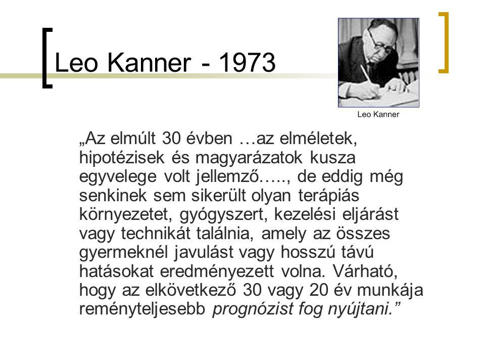 """Leo Kanner - 1973 """"Az elmúlt 30 évben …az elméletek, hipotézisek és magyarázatok kusza egyvelege volt jellemző….., de eddig még senkinek sem sikerült olyan terápiás környezetet, gyógyszert, kezelési eljárást vagy technikát találnia, amely az összes gyermeknél javulást vagy hosszú távú hatásokat eredményezett volna."""