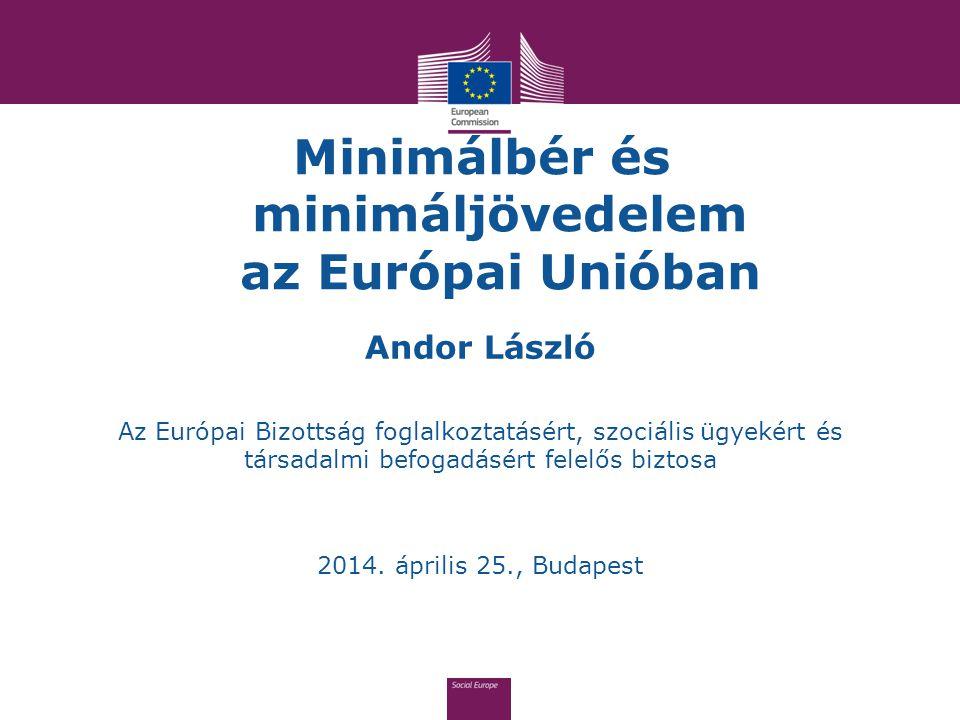 Minimálbér és minimáljövedelem az Európai Unióban Andor László Az Európai Bizottság foglalkoztatásért, szociális ügyekért és társadalmi befogadásért f