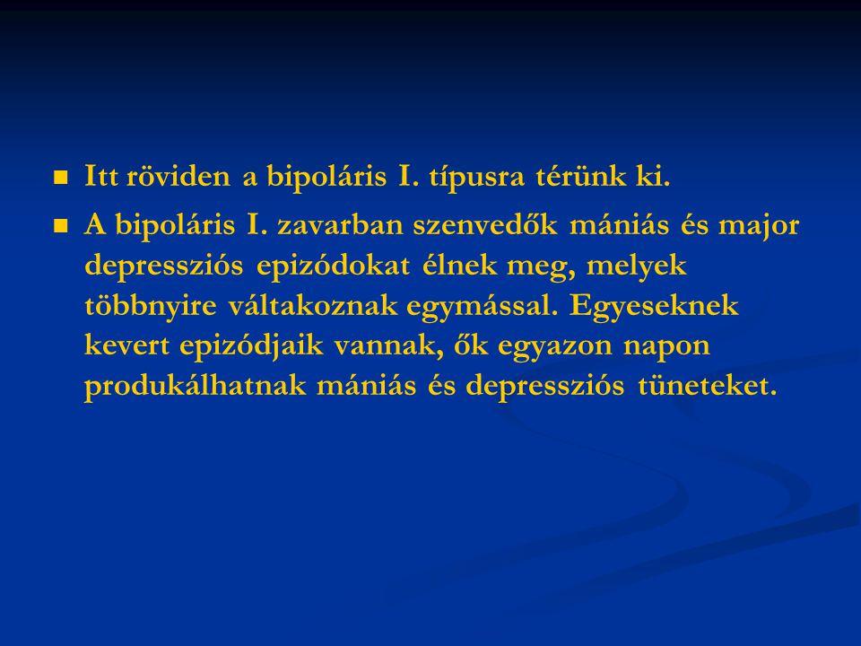 Itt röviden a bipoláris I. típusra térünk ki. A bipoláris I. zavarban szenvedők mániás és major depressziós epizódokat élnek meg, melyek többnyire vál