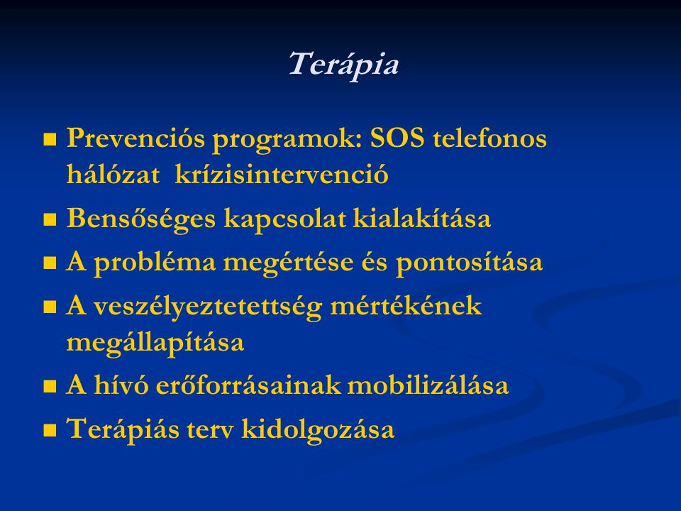 Terápia Prevenciós programok: SOS telefonos hálózat krízisintervenció Bensőséges kapcsolat kialakítása A probléma megértése és pontosítása A veszélyeztetettség mértékének megállapítása A hívó erőforrásainak mobilizálása Terápiás terv kidolgozása