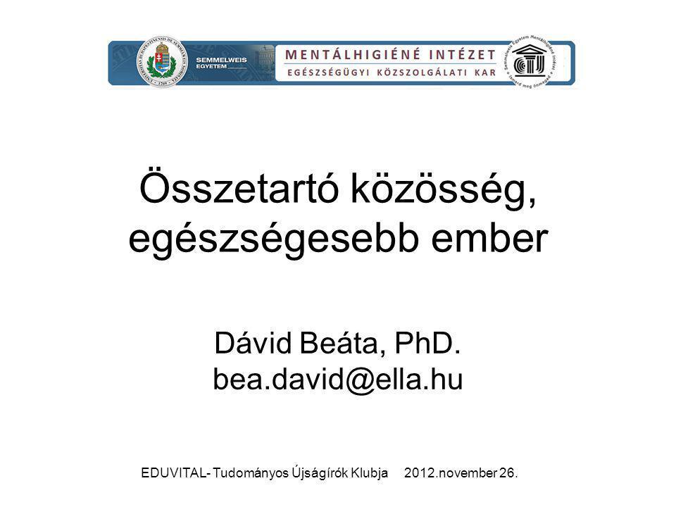 EDUVITAL- Tudományos Újságírók Klubja 2012.november 26. Összetartó közösség, egészségesebb ember Dávid Beáta, PhD. bea.david@ella.hu