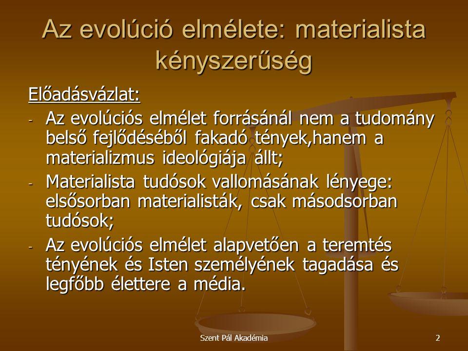 Szent Pál Akadémia3 Az evolúció elmélete: materialista kényszerűség Az evolúciós elmélet forrásánál nem a tudomány belső fejlődéséből fakadó tények,hanem a materializmus ideológiája állt Az evolúciós elméletnek vagy a darwinizmusnak nem csak tudományos vonatkozásai vannak.