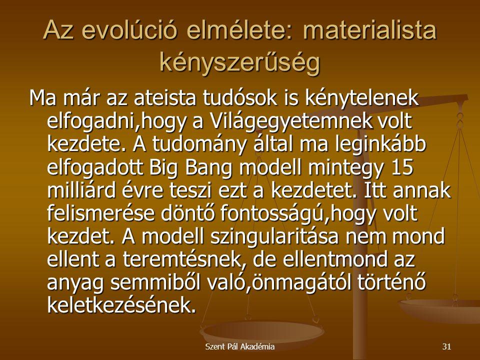 Szent Pál Akadémia31 Az evolúció elmélete: materialista kényszerűség Ma már az ateista tudósok is kénytelenek elfogadni,hogy a Világegyetemnek volt ke