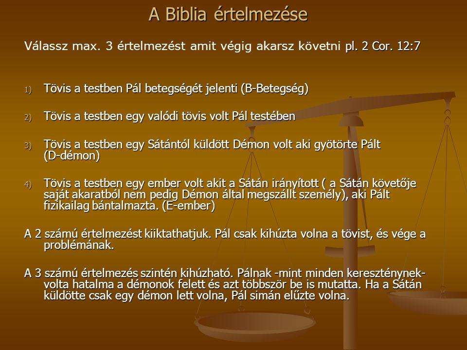A Biblia értelmezése pl. 2 Cor. 12:7 Válassz max. 3 értelmezést amit végig akarsz követni pl. 2 Cor. 12:7 1) Tövis a testben Pál betegségét jelenti (B