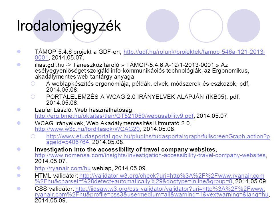 Irodalomjegyzék TÁMOP 5.4.6 projekt a GDF-en, http://gdf.hu/rolunk/projektek/tamop-546a-121-2013- 0001, 2014.05.07.http://gdf.hu/rolunk/projektek/tamop-546a-121-2013- 0001 ilias.gdf.hu -> Taneszköz tároló » TÁMOP-5.4.6.A-12/1-2013-0001 » Az esélyegyenlőséget szolgáló info-kommunikációs technológiák, az Ergonomikus, akadálymentes web tantárgy anyaga  A weblapkészítés ergonómiája, példák, elvek, módszerek és eszközök, pdf, 2014.05.08.