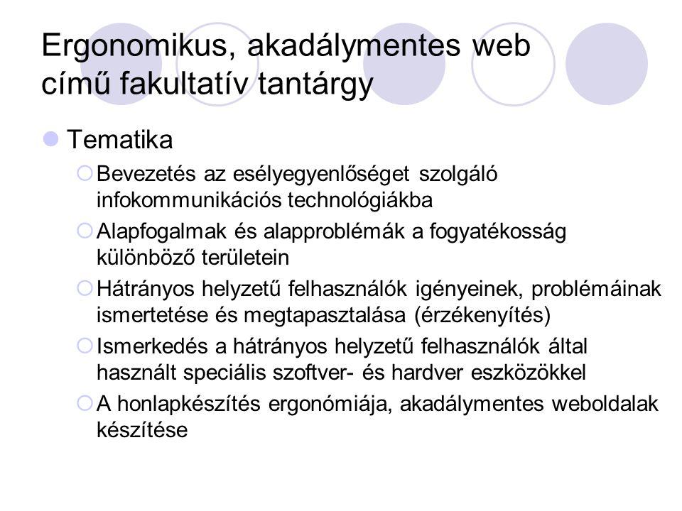 Ergonomikus, akadálymentes web című fakultatív tantárgy Tematika  Bevezetés az esélyegyenlőséget szolgáló infokommunikációs technológiákba  Alapfogalmak és alapproblémák a fogyatékosság különböző területein  Hátrányos helyzetű felhasználók igényeinek, problémáinak ismertetése és megtapasztalása (érzékenyítés)  Ismerkedés a hátrányos helyzetű felhasználók által használt speciális szoftver- és hardver eszközökkel  A honlapkészítés ergonómiája, akadálymentes weboldalak készítése