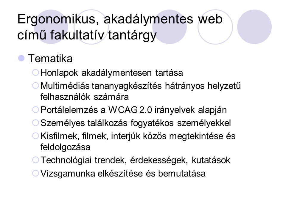 Ergonomikus, akadálymentes web című fakultatív tantárgy Tematika  Honlapok akadálymentesen tartása  Multimédiás tananyagkészítés hátrányos helyzetű felhasználók számára  Portálelemzés a WCAG 2.0 irányelvek alapján  Személyes találkozás fogyatékos személyekkel  Kisfilmek, filmek, interjúk közös megtekintése és feldolgozása  Technológiai trendek, érdekességek, kutatások  Vizsgamunka elkészítése és bemutatása