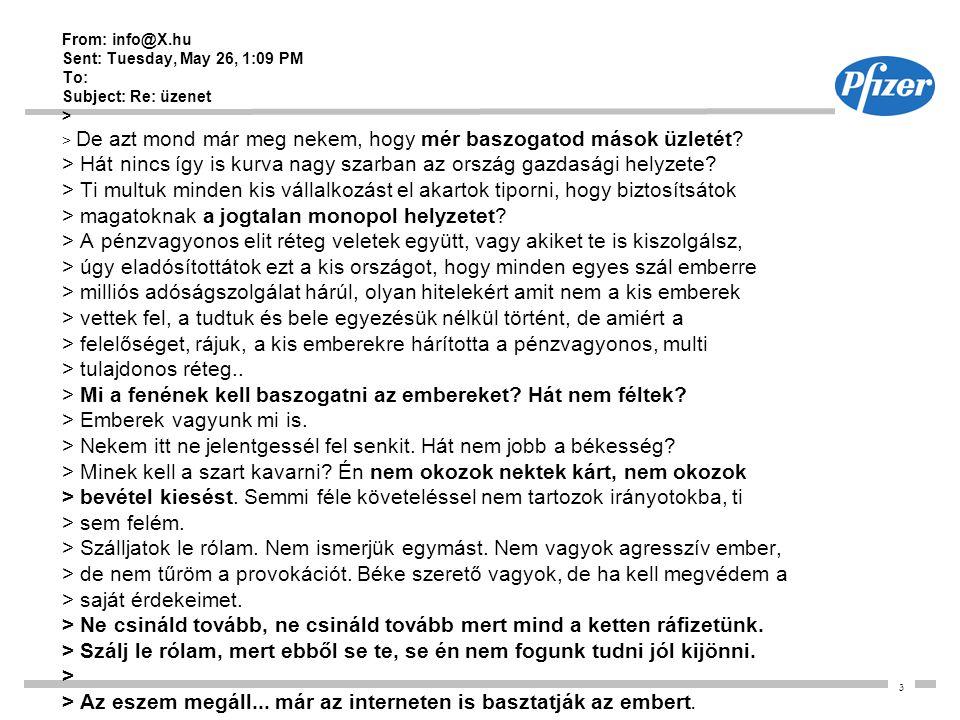 3 From: info@X.hu Sent: Tuesday, May 26, 1:09 PM To: Subject: Re: üzenet > > De azt mond már meg nekem, hogy mér baszogatod mások üzletét? > Hát nincs
