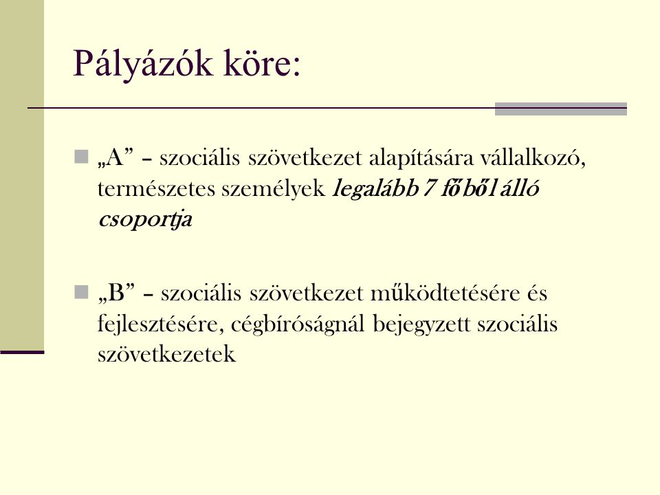 """Pályázók köre: """" A"""" – szociális szövetkezet alapítására vállalkozó, természetes személyek legalább 7 f ő b ő l álló csoportja """"B"""" – szociális szövetke"""
