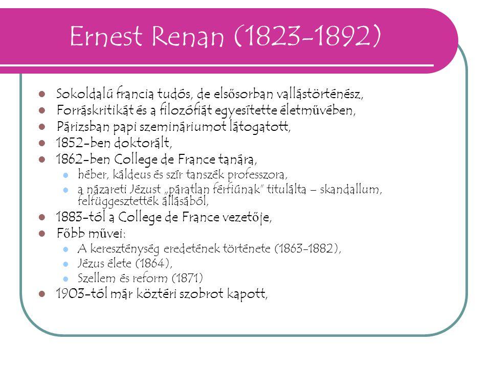 Ernest Renan (1823-1892) Sokoldalú francia tudós, de els ő sorban vallástörténész, Forráskritikát és a filozófiát egyesítette életm ű vében, Párizsban
