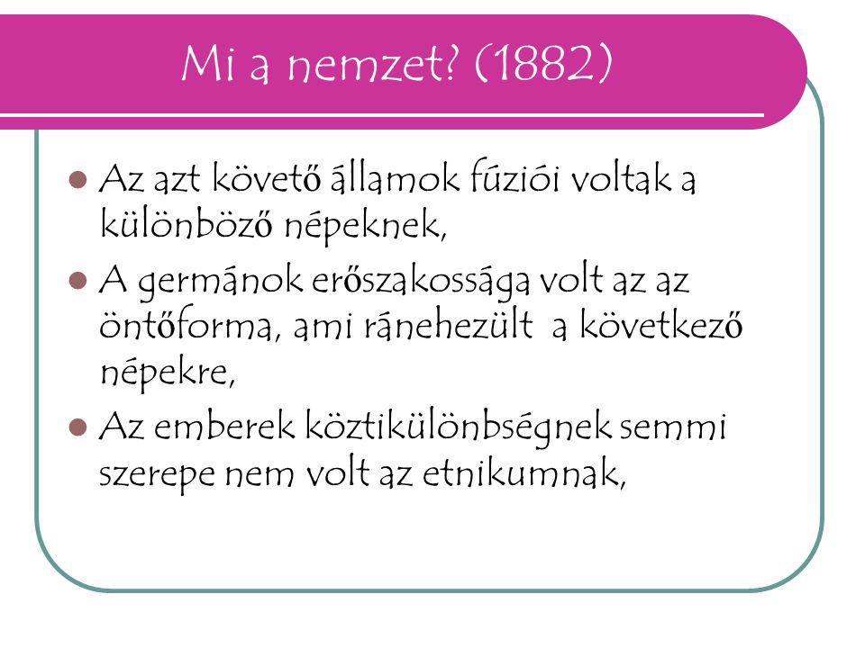 Mi a nemzet? (1882) Az azt követ ő államok fúziói voltak a különböz ő népeknek, A germánok er ő szakossága volt az az önt ő forma, ami ránehezült a kö
