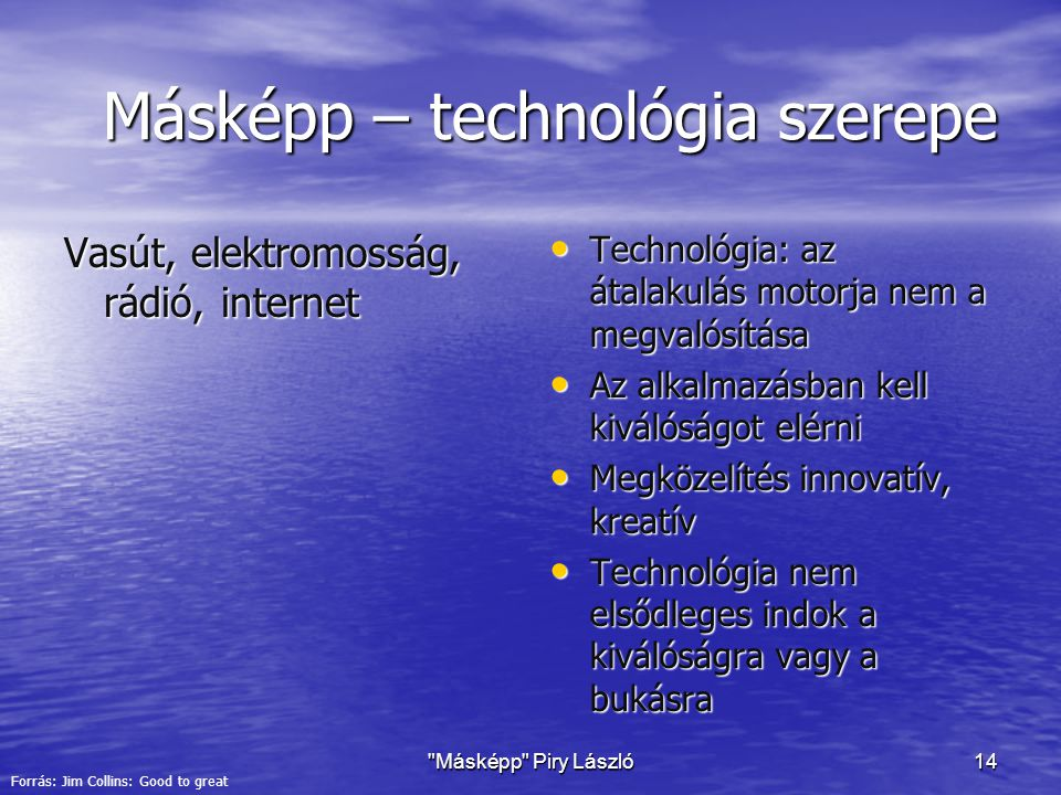 Másképp Piry László14 Másképp – technológia szerepe Vasút, elektromosság, rádió, internet Technológia: az átalakulás motorja nem a megvalósítása Technológia: az átalakulás motorja nem a megvalósítása Az alkalmazásban kell kiválóságot elérni Az alkalmazásban kell kiválóságot elérni Megközelítés innovatív, kreatív Megközelítés innovatív, kreatív Technológia nem elsődleges indok a kiválóságra vagy a bukásra Technológia nem elsődleges indok a kiválóságra vagy a bukásra Forrás: Jim Collins: Good to great