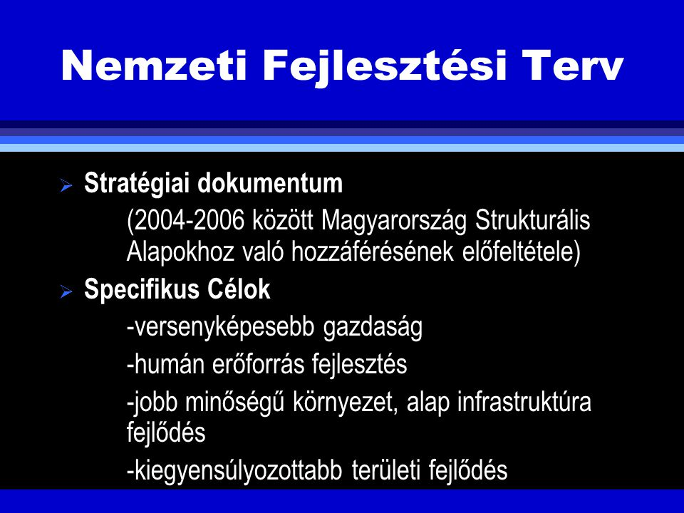 Nemzeti Fejlesztési Terv  Stratégiai dokumentum (2004-2006 között Magyarország Strukturális Alapokhoz való hozzáférésének előfeltétele)  Specifikus