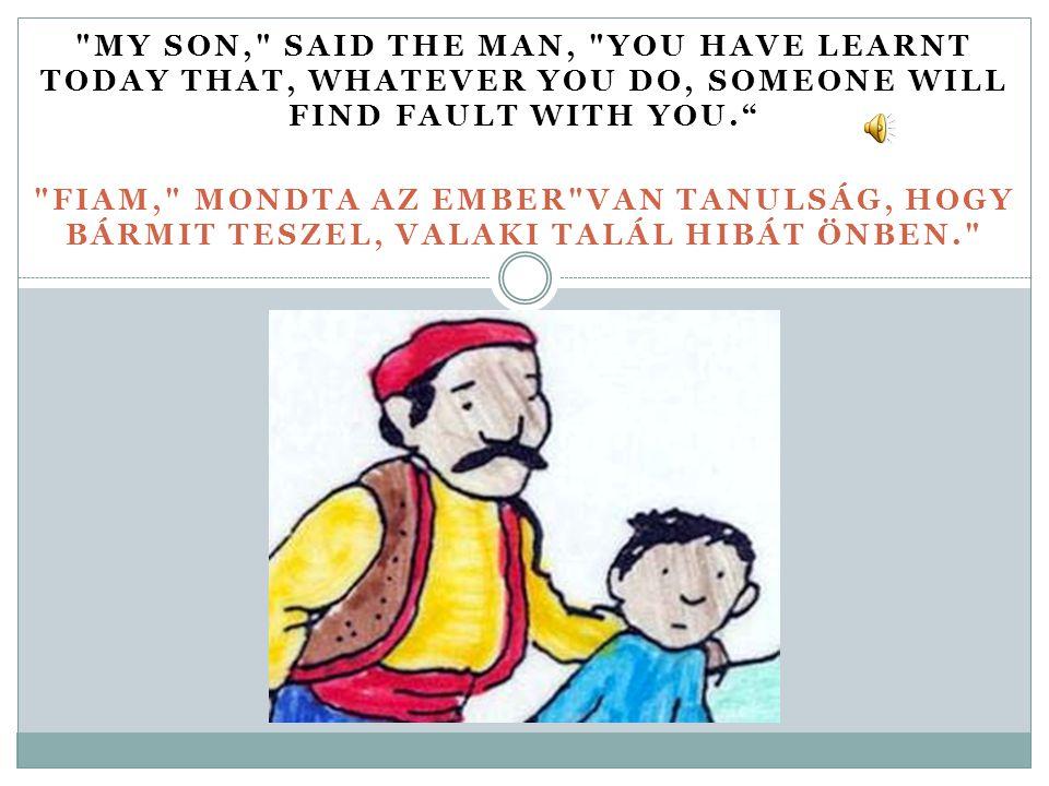 MY SON, SAID THE MAN, YOU HAVE LEARNT TODAY THAT, WHATEVER YOU DO, SOMEONE WILL FIND FAULT WITH YOU. FIAM, MONDTA AZ EMBER VAN TANULSÁG, HOGY BÁRMIT TESZEL, VALAKI TALÁL HIBÁT ÖNBEN.