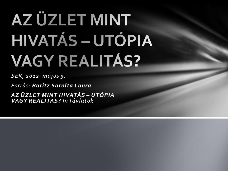 SEK, 2012. május 9. Forrás: Baritz Sarolta Laura AZ ÜZLET MINT HIVATÁS – UTÓPIA VAGY REALITÁS.