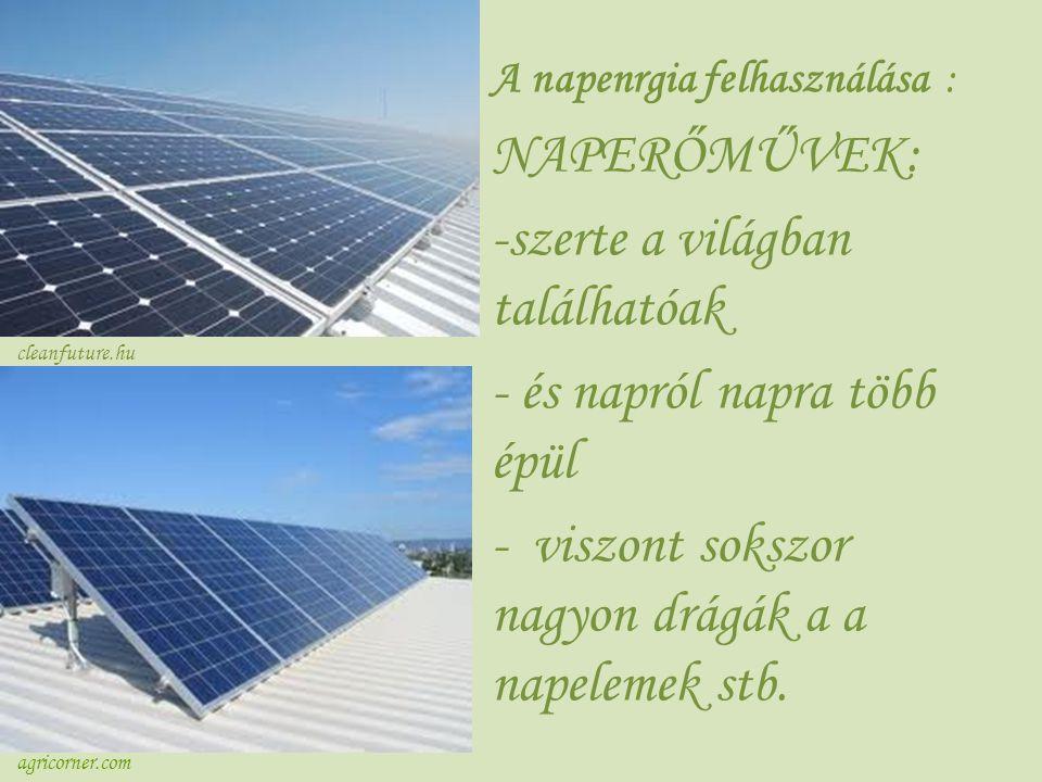 A napenrgia felhasználása : NAPERŐMŰVEK: -szerte a világban találhatóak - és napról napra több épül - viszont sokszor nagyon drágák a a napelemek stb.