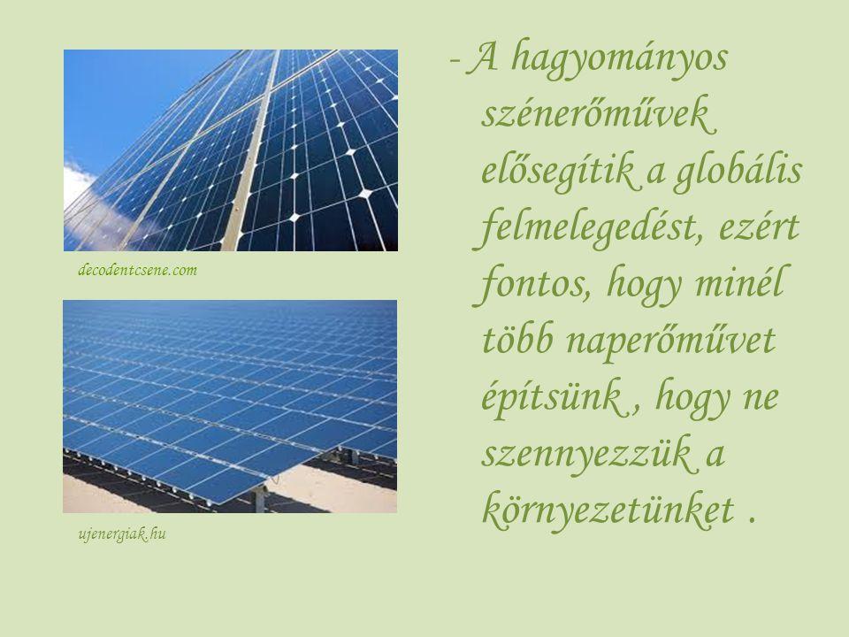 - A hagyományos szénerőművek elősegítik a globális felmelegedést, ezért fontos, hogy minél több naperőművet építsünk, hogy ne szennyezzük a környezetü