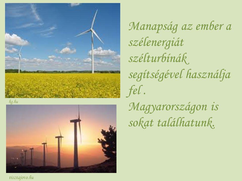 tisztajovo.hu Manapság az ember a szélenergiát szélturbínák segítségével használja fel. Magyarországon is sokat találhatunk. hg.hu