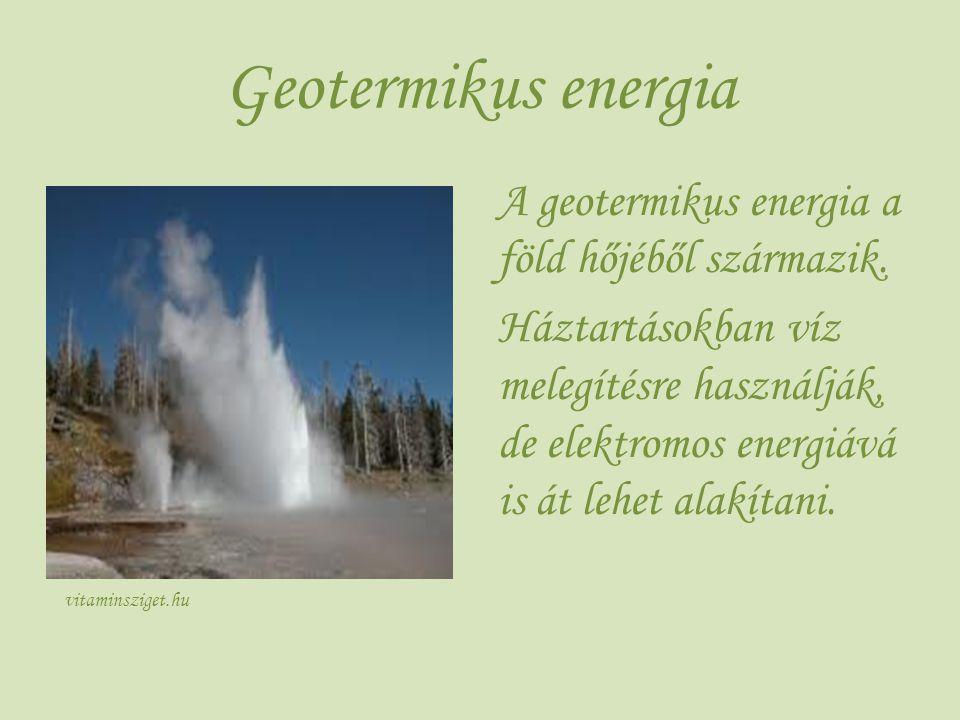 Geotermikus energia A geotermikus energia a föld hőjéből származik. Háztartásokban víz melegítésre használják, de elektromos energiává is át lehet ala