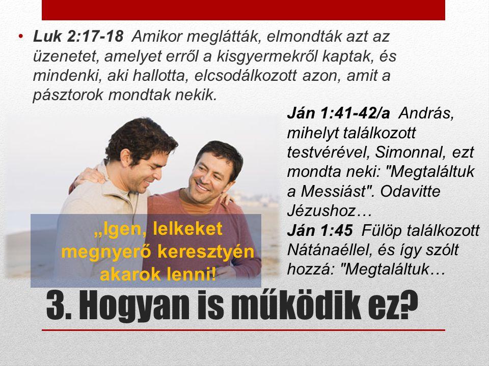 3. Hogyan is működik ez? Luk 2:17-18 Amikor meglátták, elmondták azt az üzenetet, amelyet erről a kisgyermekről kaptak, és mindenki, aki hallotta, elc