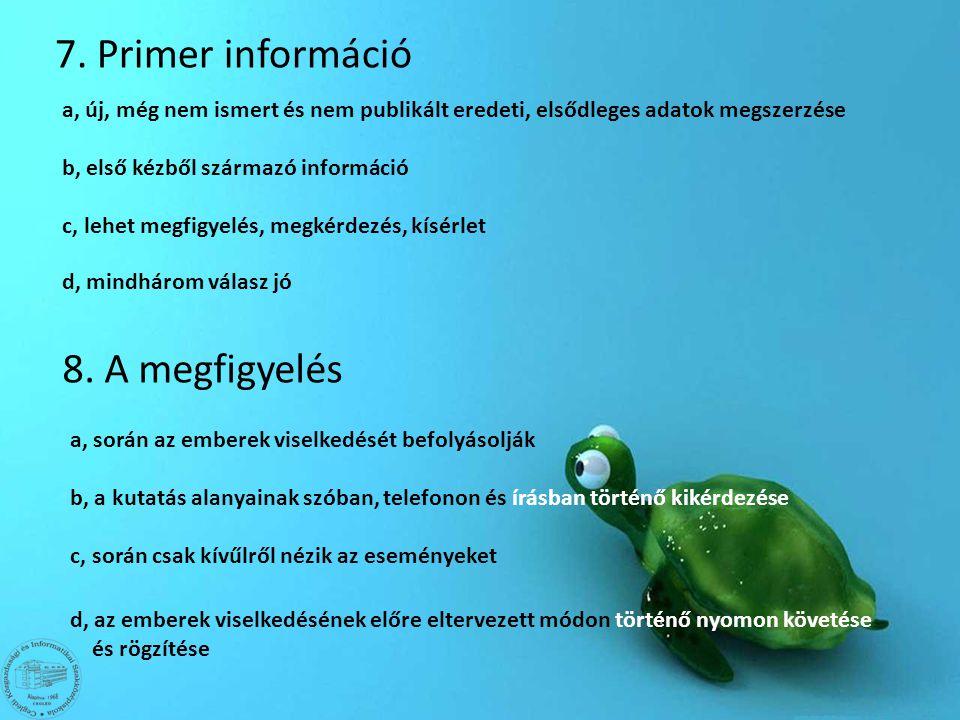 7. Primer információ a, új, még nem ismert és nem publikált eredeti, elsődleges adatok megszerzése b, első kézből származó információ c, lehet megfigy