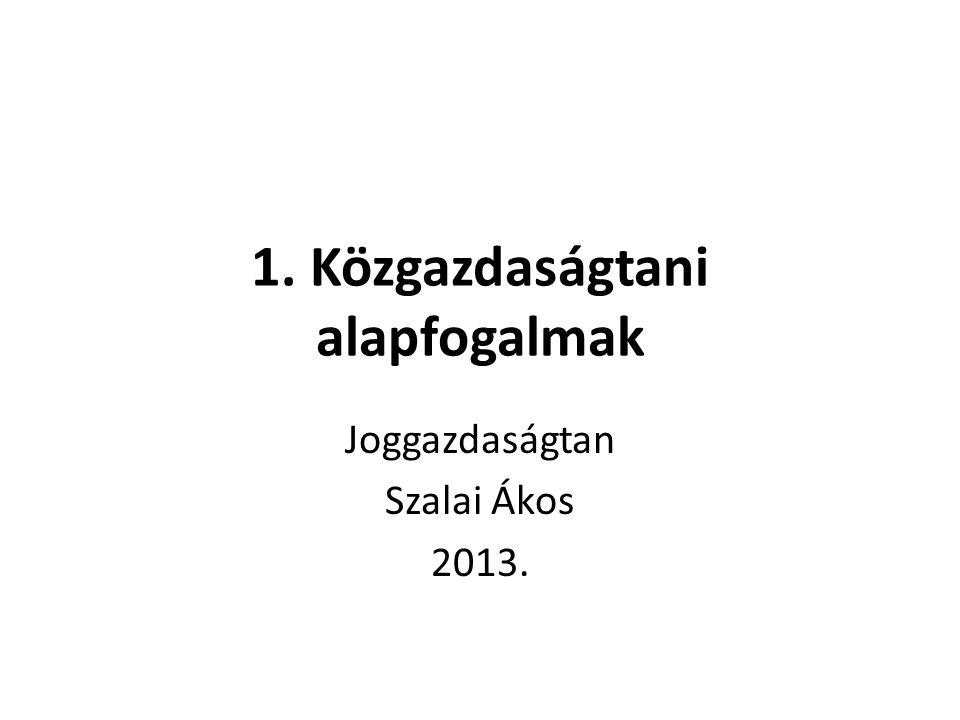 1. Közgazdaságtani alapfogalmak Joggazdaságtan Szalai Ákos 2013.