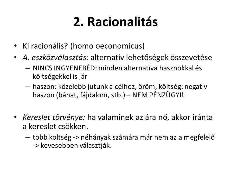 2. Racionalitás Ki racionális? (homo oeconomicus) A. eszközválasztás: alternatív lehetőségek összevetése – NINCS INGYENEBÉD: minden alternatíva haszno