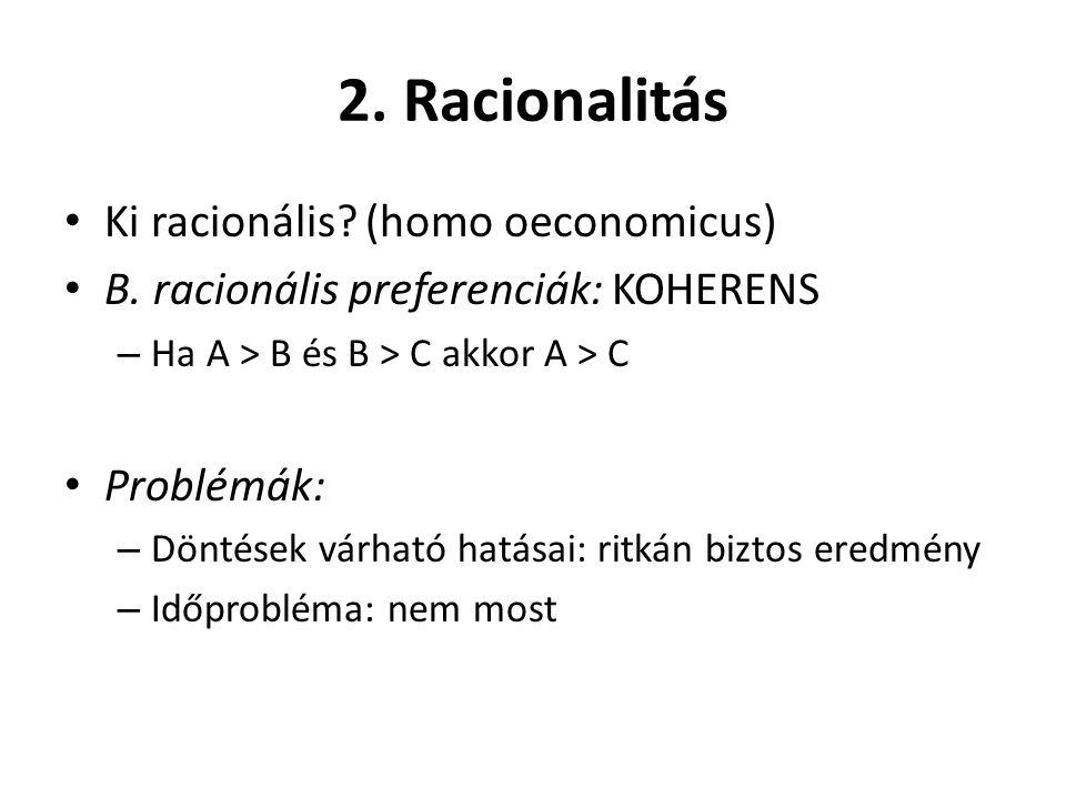 2. Racionalitás Ki racionális? (homo oeconomicus) B. racionális preferenciák: KOHERENS – Ha A > B és B > C akkor A > C Problémák: – Döntések várható h