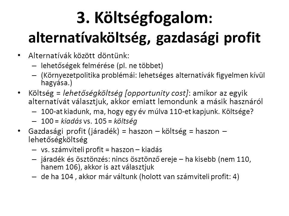 3. Költségfogalom : alternatívaköltség, gazdasági profit Alternatívák között döntünk: – lehetőségek felmérése (pl. ne többet) – (Környezetpolitika pro