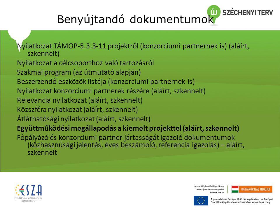 Benyújtandó dokumentumok Nyilatkozat TÁMOP-5.3.3-11 projektről (konzorciumi partnernek is) (aláírt, szkennelt) Nyilatkozat a célcsoporthoz való tartozásról Szakmai program (az útmutató alapján) Beszerzendő eszközök listája (konzorciumi partnernek is) Nyilatkozat konzorciumi partnerek részére (aláírt, szkennelt) Relevancia nyilatkozat (aláírt, szkennelt) Közszféra nyilatkozat (aláírt, szkennelt) Átláthatósági nyilatkozat (aláírt, szkennelt) Együttműködési megállapodás a kiemelt projekttel (aláírt, szkennelt) Főpályázó és konzorciumi partner jártasságát igazoló dokumentumok (közhasznúsági jelentés, éves beszámoló, referencia igazolás) – aláírt, szkennelt