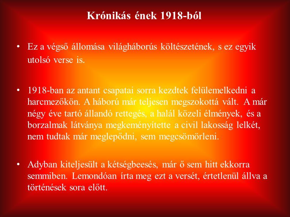 Krónikás ének 1918-ból Ez a végső állomása világháborús költészetének, s ez egyik utolsó verse is. 1918-ban az antant csapatai sorra kezdtek felülemel