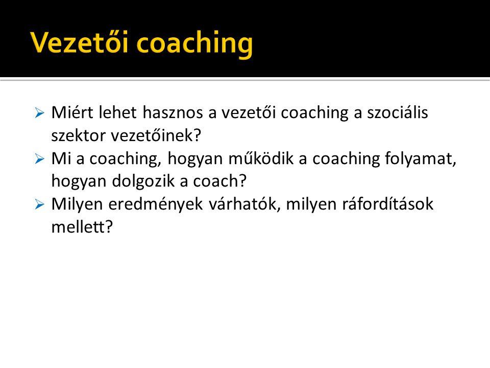  Miért lehet hasznos a vezetői coaching a szociális szektor vezetőinek?  Mi a coaching, hogyan működik a coaching folyamat, hogyan dolgozik a coach?