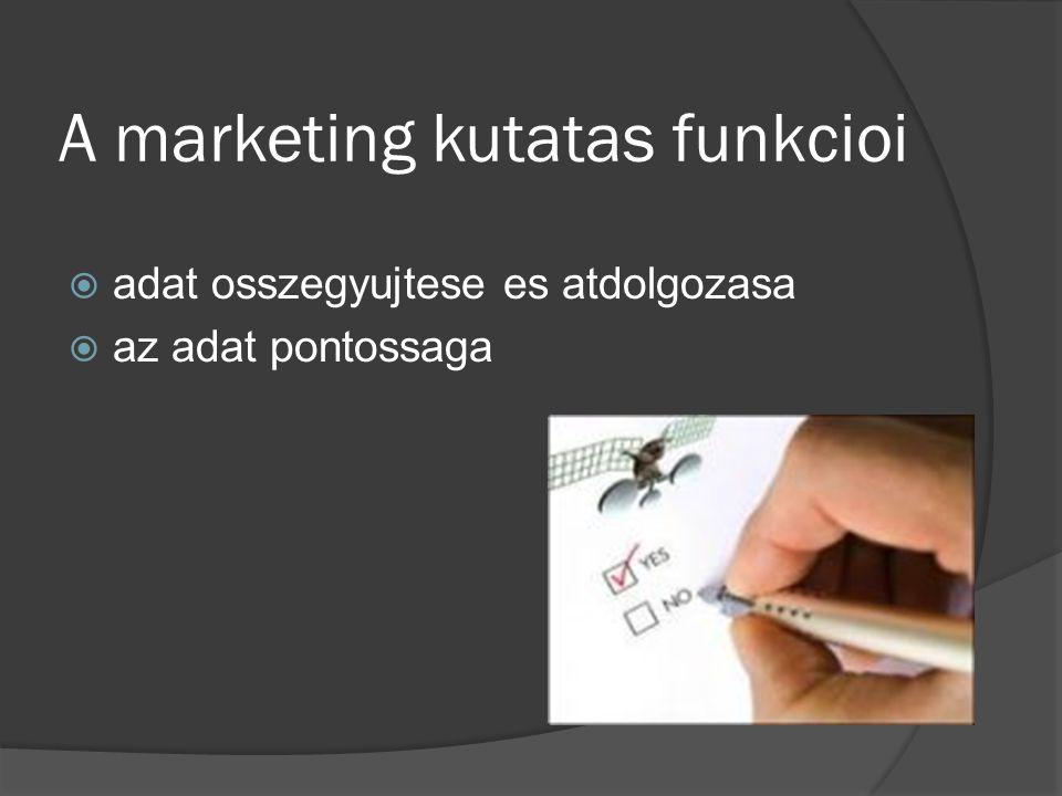 A marketing kutatas funkcioi  adat osszegyujtese es atdolgozasa  az adat pontossaga