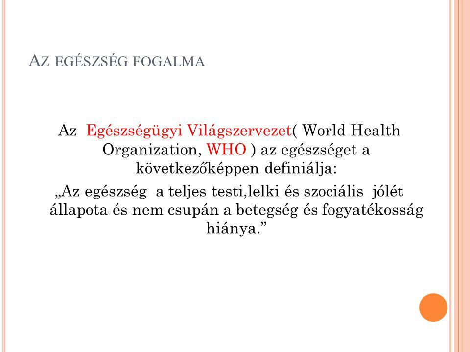 """A Z EGÉSZSÉG FOGALMA Az Egészségügyi Világszervezet( World Health Organization, WHO ) az egészséget a következőképpen definiálja: """"Az egészség a telje"""