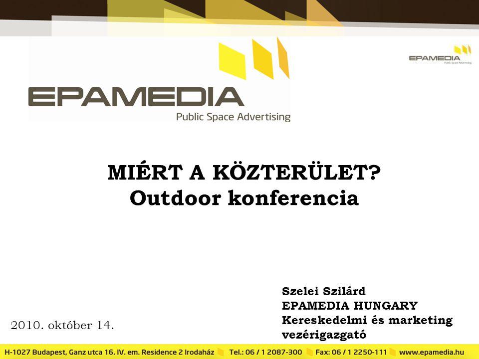 MIÉRT A KÖZTERÜLET? Outdoor konferencia Szelei Szilárd EPAMEDIA HUNGARY Kereskedelmi és marketing vezérigazgató 2010. október 14.