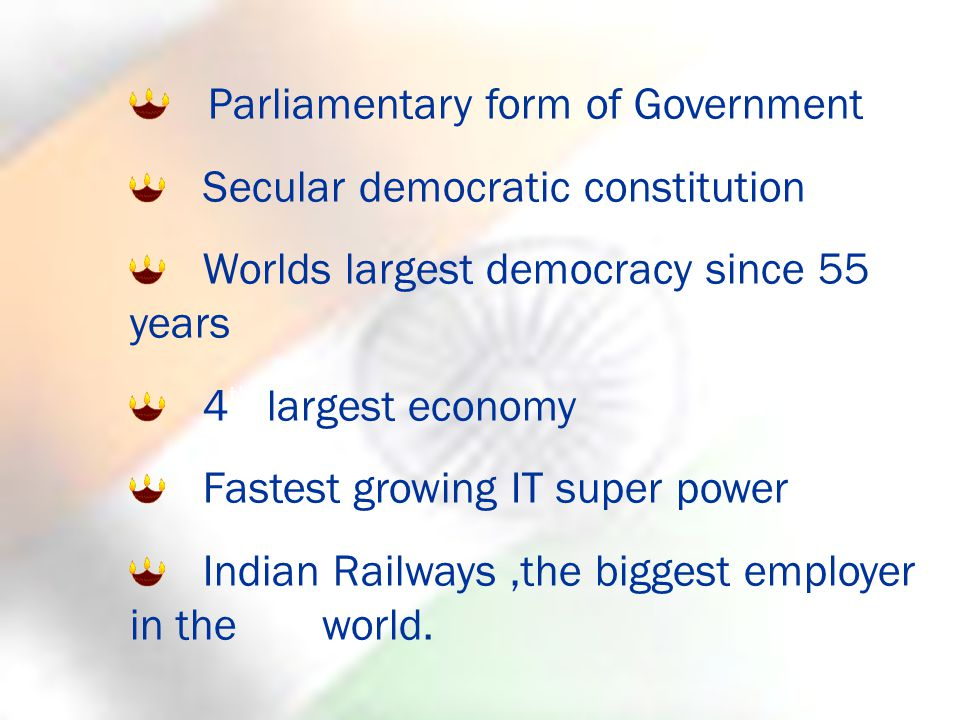 Parliamentary form of Government Secular democratic constitution Worlds largest democracy since 55 years 4 th largest economy Fastest growing IT super