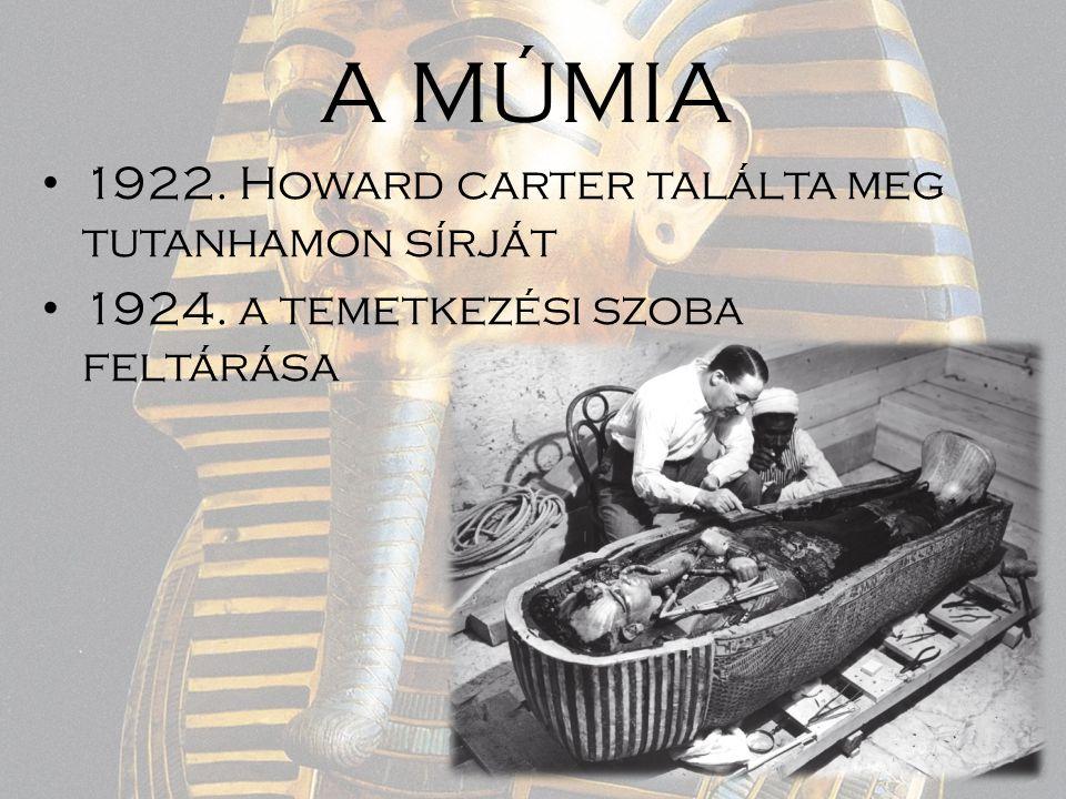 A MÚMIA 1922. Howard carter találta meg tutanhamon sírját 1924. a temetkezési szoba feltárása