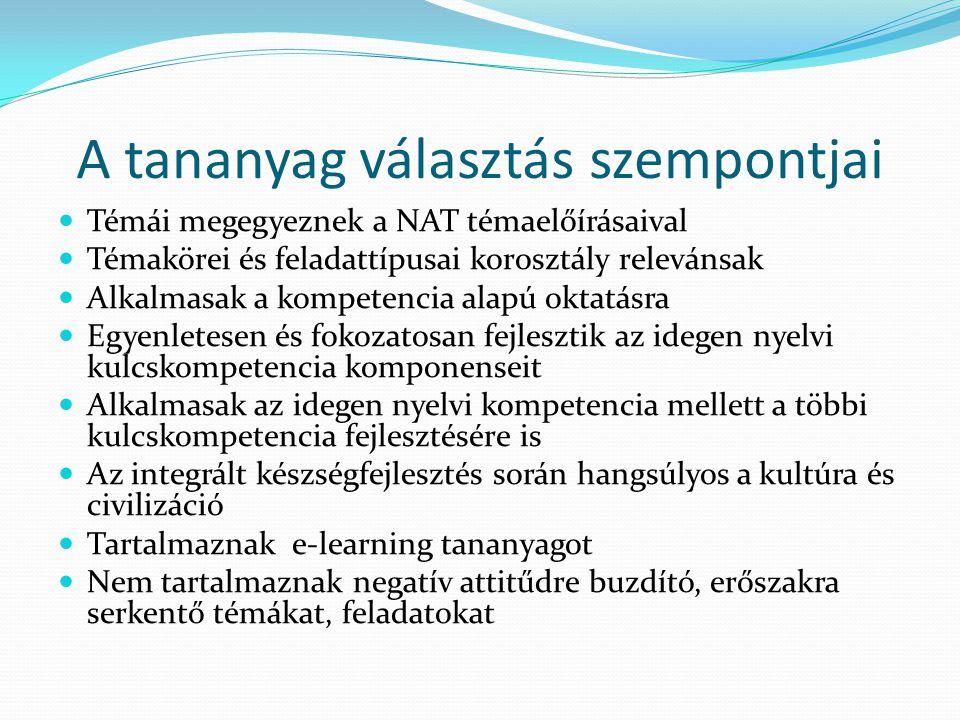 A tananyag választás szempontjai Témái megegyeznek a NAT témaelőírásaival Témakörei és feladattípusai korosztály relevánsak Alkalmasak a kompetencia alapú oktatásra Egyenletesen és fokozatosan fejlesztik az idegen nyelvi kulcskompetencia komponenseit Alkalmasak az idegen nyelvi kompetencia mellett a többi kulcskompetencia fejlesztésére is Az integrált készségfejlesztés során hangsúlyos a kultúra és civilizáció Tartalmaznak e-learning tananyagot Nem tartalmaznak negatív attitűdre buzdító, erőszakra serkentő témákat, feladatokat