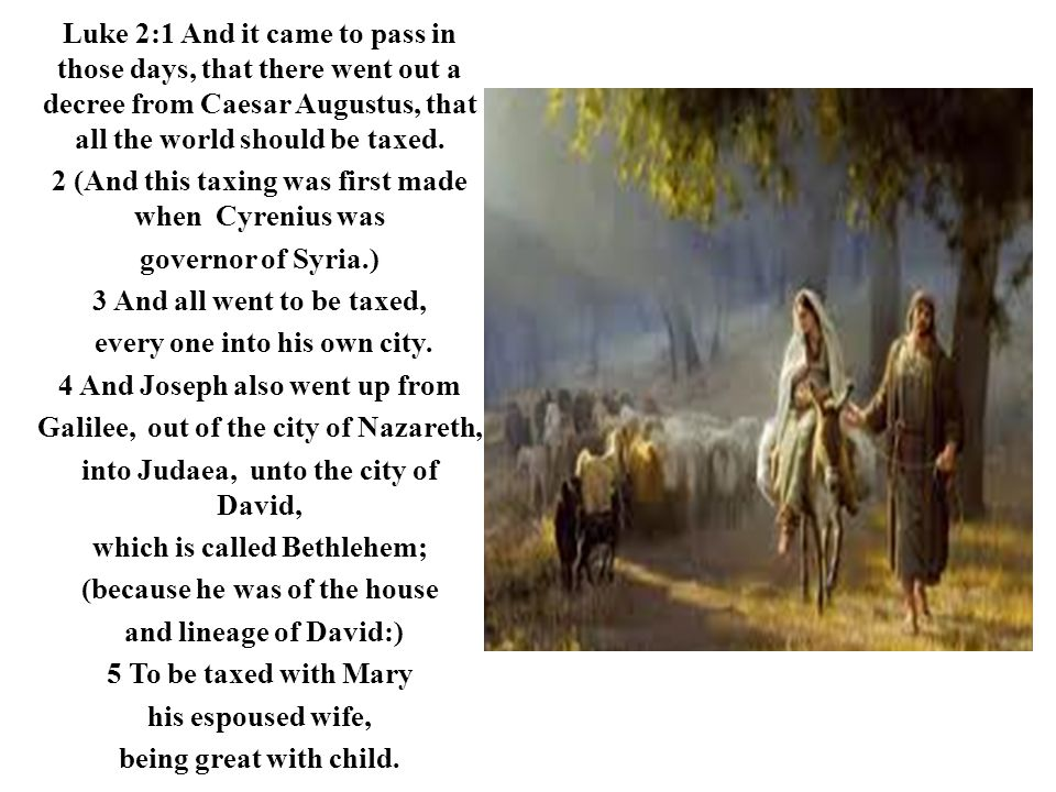 Luke 2:1 And it came to pass in those days, that there went out a decree from Caesar Augustus, that all the world should be taxed. 2 (And this taxing