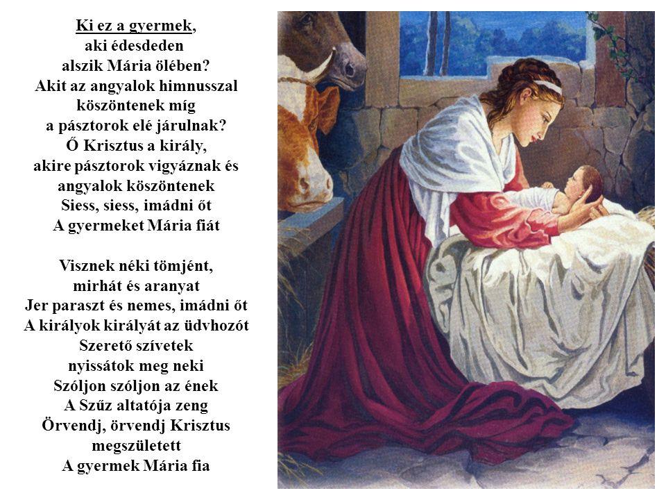 Ki ez a gyermek, aki édesdeden alszik Mária ölében? Akit az angyalok himnusszal köszöntenek míg a pásztorok elé járulnak? Ő Krisztus a király, akire p