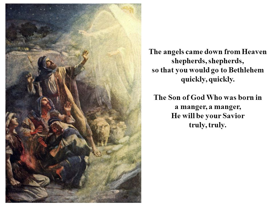 The angels came down from Heaven shepherds, shepherds, so that you would go to Bethlehem quickly, quickly. The Son of God Who was born in a manger, He