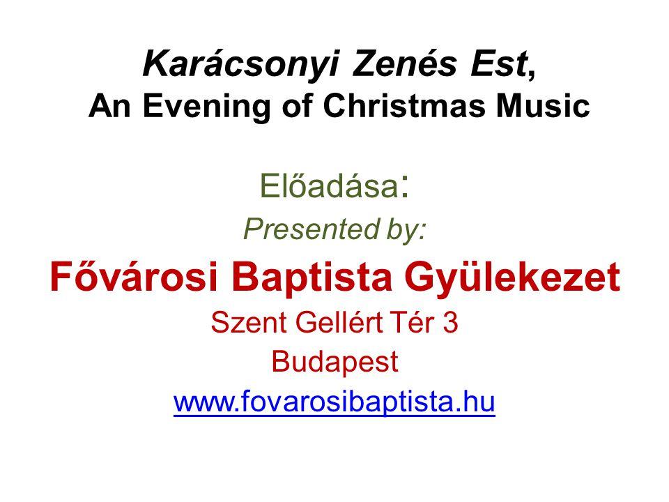 Karácsonyi Zenés Est, An Evening of Christmas Music Előadása : Presented by: Fővárosi Baptista Gyülekezet Szent Gellért Tér 3 Budapest www.fovarosibap