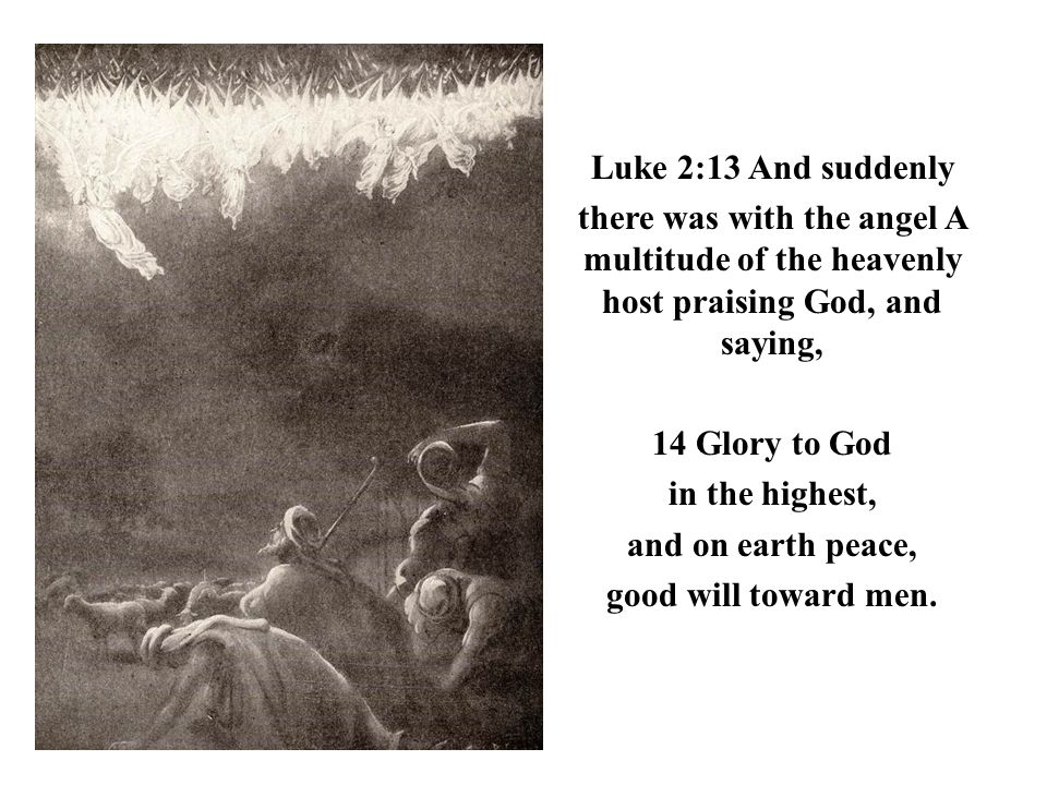 Luke 2:13 And suddenly there was with the angel A multitude of the heavenly host praising God, and saying, 14 Glory to God in the highest, and on eart