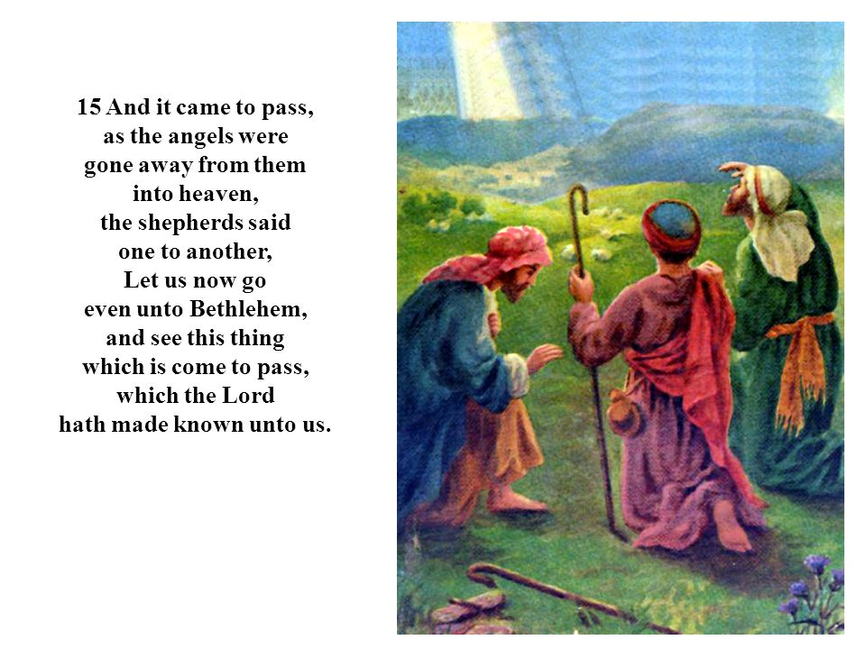 15 And it came to pass, as the angels were gone away from them into heaven, the shepherds said one to another, Let us now go even unto Bethlehem, and