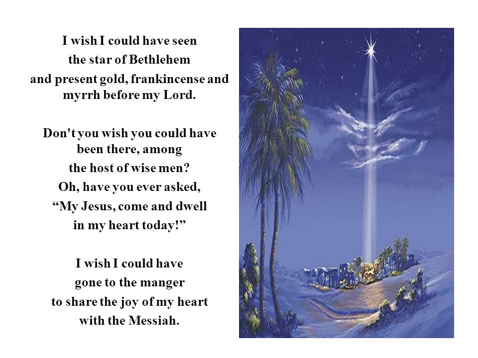 I wish I could have seen the star of Bethlehem and present gold, frankincense and myrrh before my Lord. Don't you wish you could have been there, amon