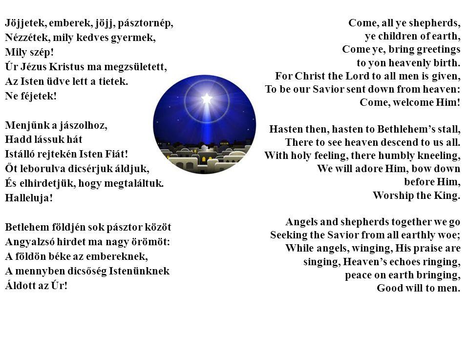 Jöjjetek, emberek, jöjj, pásztornép, Nézzétek, mily kedves gyermek, Mily szép! Úr Jézus Kristus ma megzsületett, Az Isten üdve lett a tietek. Ne féjet