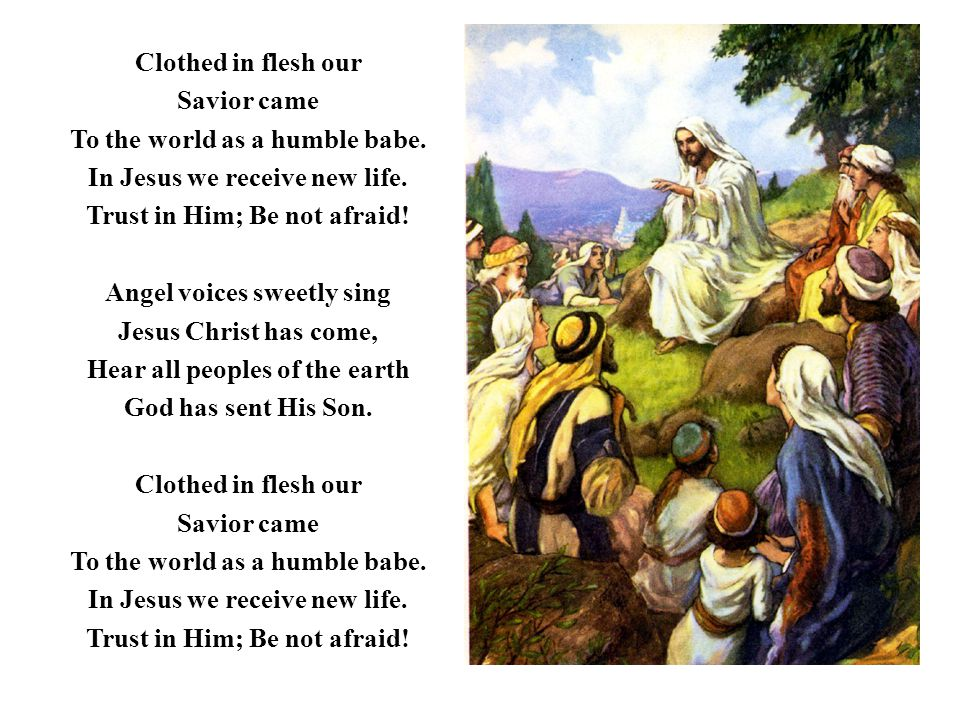 Clothed in flesh our Savior came To the world as a humble babe. In Jesus we receive new life. Trust in Him; Be not afraid! Angel voices sweetly sing J