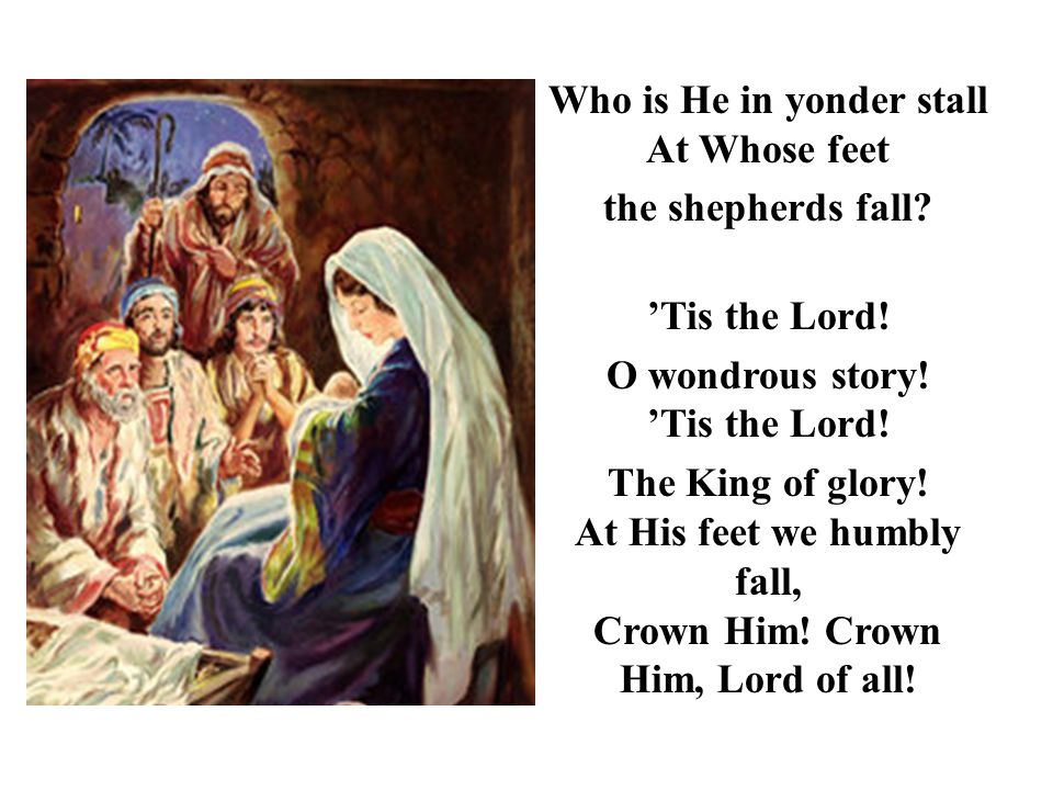 Who is He in yonder stall At Whose feet the shepherds fall? 'Tis the Lord! O wondrous story! 'Tis the Lord! The King of glory! At His feet we humbly f